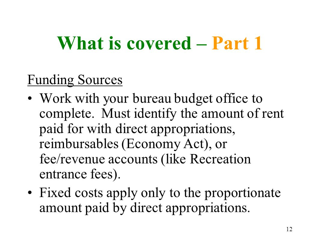 12 What is covered – Part 1 Funding Sources Work with your bureau budget office to complete.