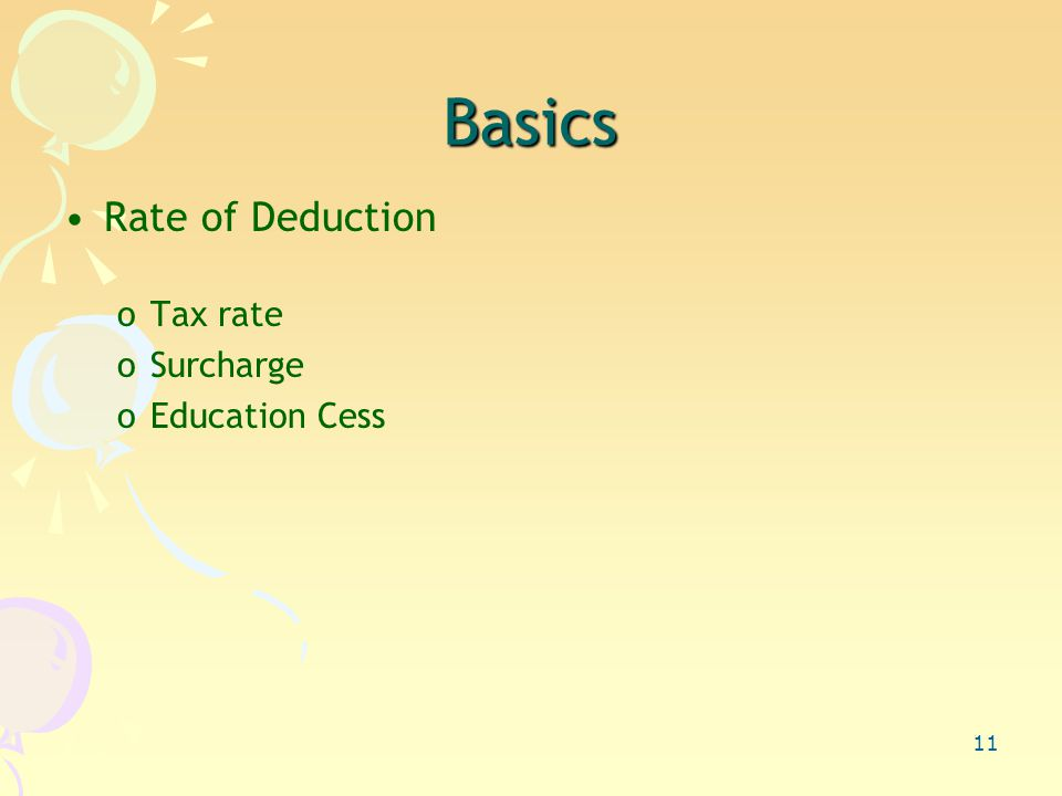 11 Basics Rate of Deduction oTax rate oSurcharge oEducation Cess