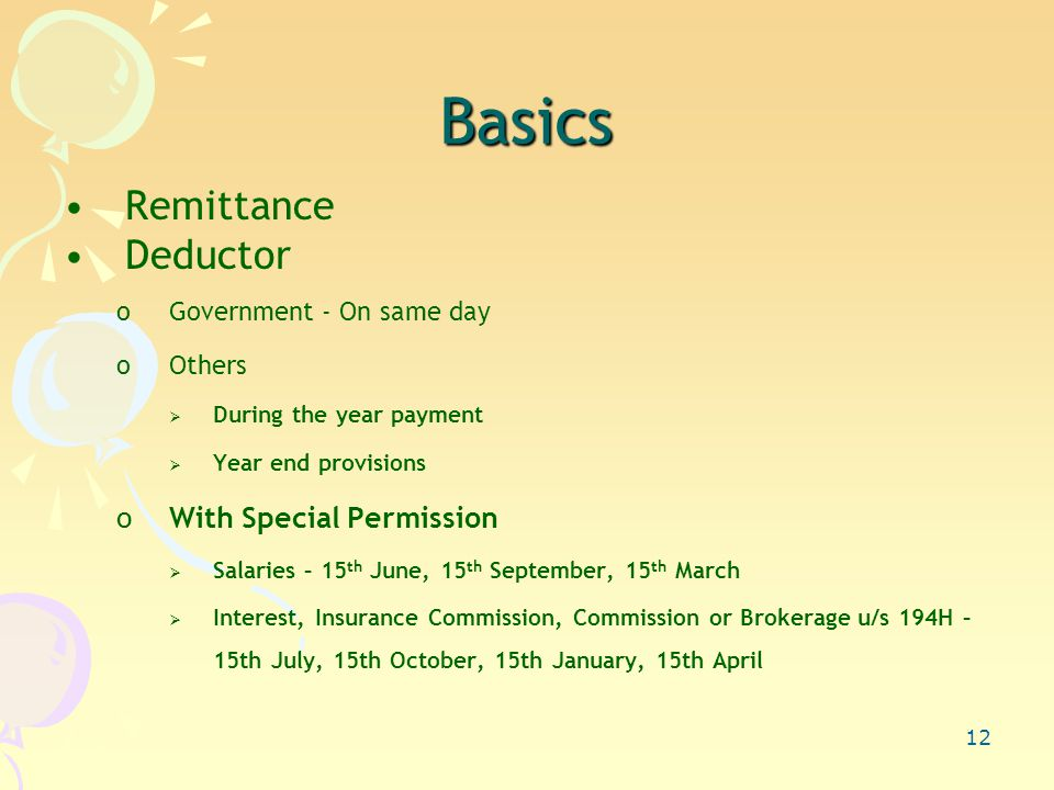 12 Basics Remittance Deductor oGovernment - On same day oOthers  During the year payment  Year end provisions oWith Special Permission  Salaries – 15 th June, 15 th September, 15 th March  Interest, Insurance Commission, Commission or Brokerage u/s 194H – 15th July, 15th October, 15th January, 15th April
