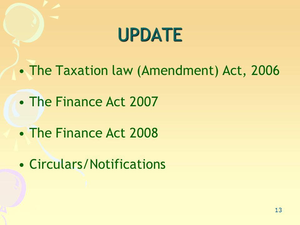 13 UPDATE The Taxation law (Amendment) Act, 2006 The Finance Act 2007 The Finance Act 2008 Circulars/Notifications