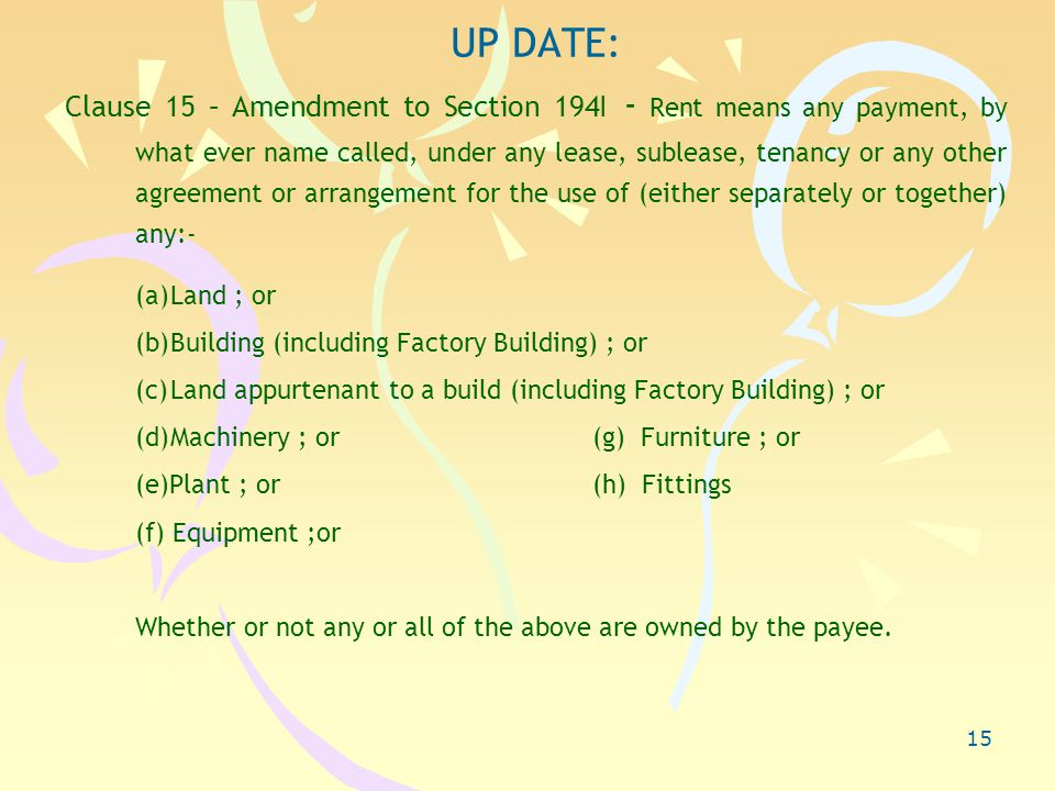 15 UP DATE: Clause 15 – Amendment to Section 194I - Rent means any payment, by what ever name called, under any lease, sublease, tenancy or any other agreement or arrangement for the use of (either separately or together) any:- (a)Land ; or (b)Building (including Factory Building) ; or (c)Land appurtenant to a build (including Factory Building) ; or (d)Machinery ; or(g) Furniture ; or (e)Plant ; or(h) Fittings (f) Equipment ;or Whether or not any or all of the above are owned by the payee.