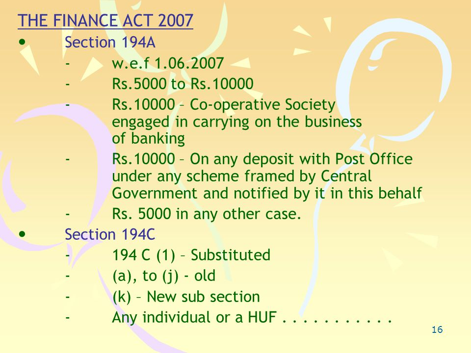 16 THE FINANCE ACT 2007 Section 194A - w.e.f 1.06.2007 - Rs.5000 to Rs.10000 - Rs.10000 – Co-operative Society engaged in carrying on the business of banking - Rs.10000 – On any deposit with Post Office under any scheme framed by Central Government and notified by it in this behalf -Rs.