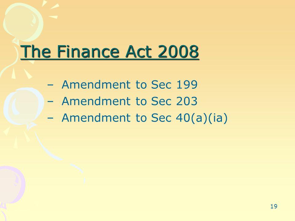 19 The Finance Act 2008 –Amendment to Sec 199 –Amendment to Sec 203 –Amendment to Sec 40(a)(ia)