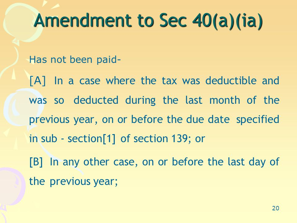 20 Amendment to Sec 40(a)(ia) Has not been paid- [A] In a case where the tax was deductible and was so deducted during the last month of the previous year, on or before the due date specified in sub - section[1] of section 139; or [B] In any other case, on or before the last day of the previous year;