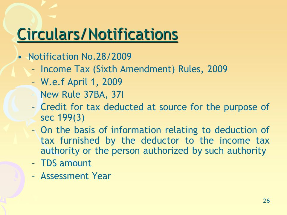 26 Circulars/Notifications Notification No.28/2009 –Income Tax (Sixth Amendment) Rules, 2009 –W.e.f April 1, 2009 –New Rule 37BA, 37I –Credit for tax deducted at source for the purpose of sec 199(3) –On the basis of information relating to deduction of tax furnished by the deductor to the income tax authority or the person authorized by such authority –TDS amount –Assessment Year