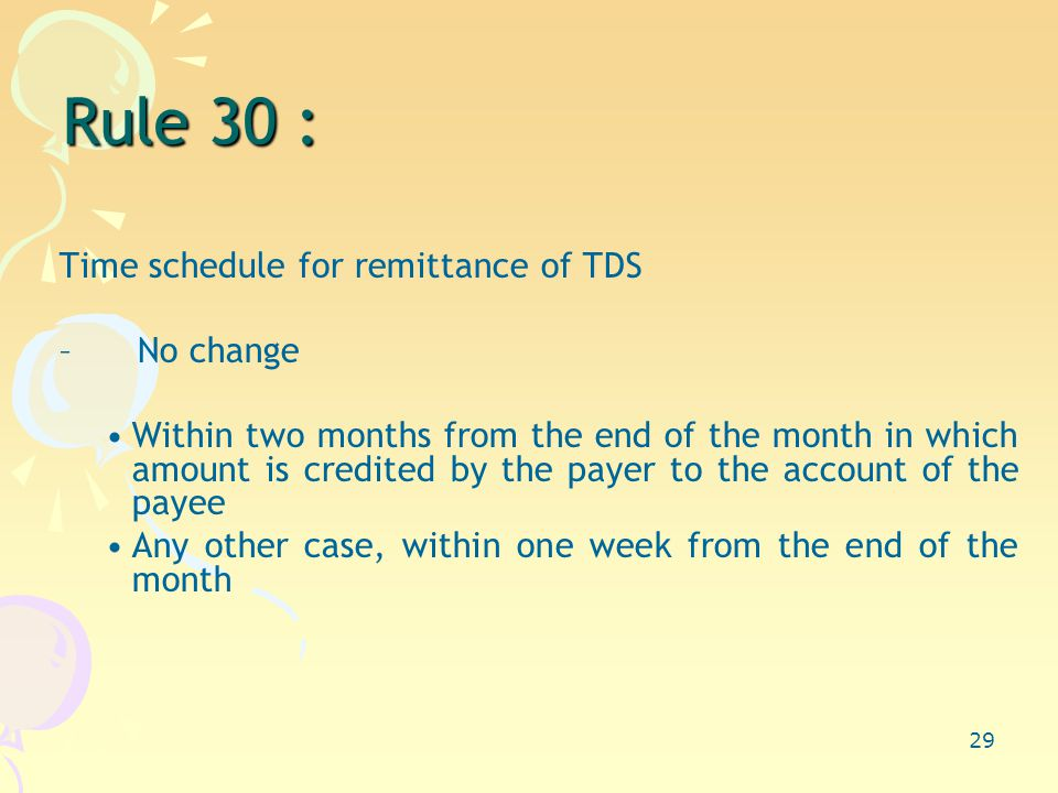 29 Rule 30 : Time schedule for remittance of TDS –No change Within two months from the end of the month in which amount is credited by the payer to the account of the payee Any other case, within one week from the end of the month