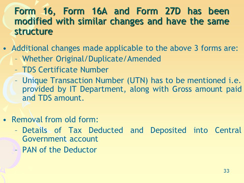33 Form 16, Form 16A and Form 27D has been modified with similar changes and have the same structure Additional changes made applicable to the above 3 forms are: –Whether Original/Duplicate/Amended –TDS Certificate Number –Unique Transaction Number (UTN) has to be mentioned i.e.