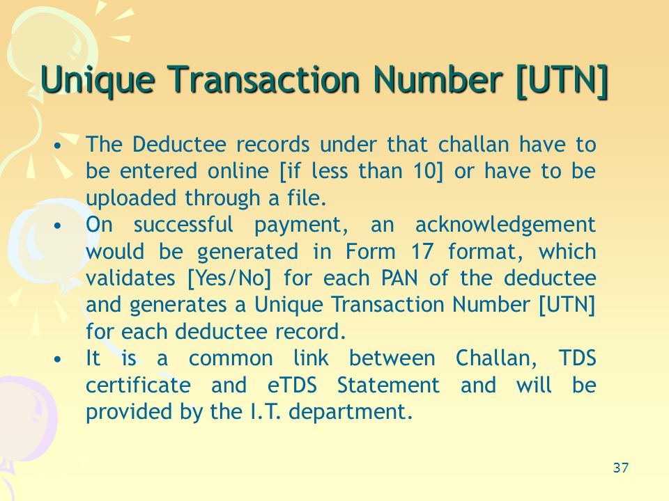 37 Unique Transaction Number [UTN] The Deductee records under that challan have to be entered online [if less than 10] or have to be uploaded through a file.