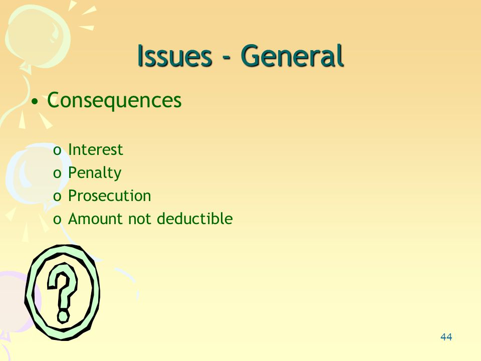44 Issues - General Consequences oInterest oPenalty oProsecution oAmount not deductible