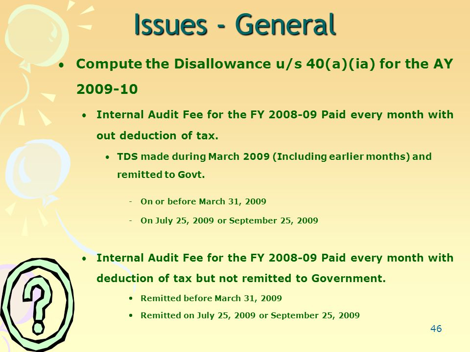 46 Issues - General Compute the Disallowance u/s 40(a)(ia) for the AY 2009-10 Internal Audit Fee for the FY 2008-09 Paid every month with out deduction of tax.