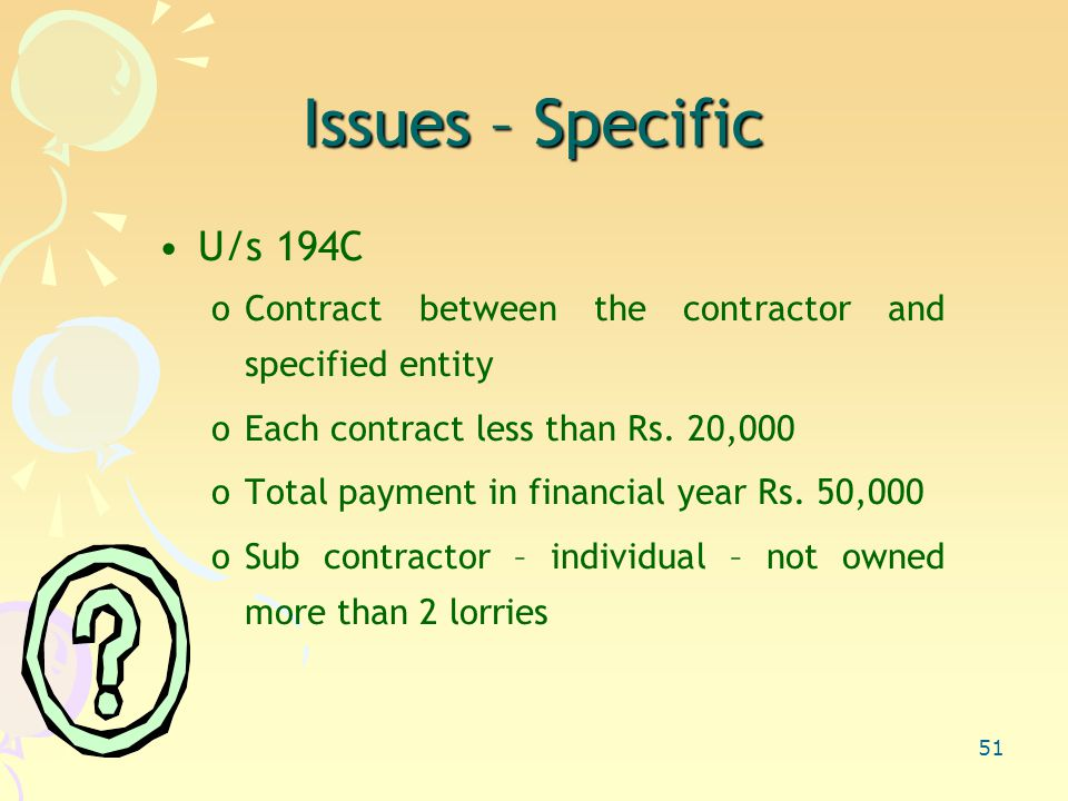 51 Issues – Specific U/s 194C oContract between the contractor and specified entity oEach contract less than Rs.