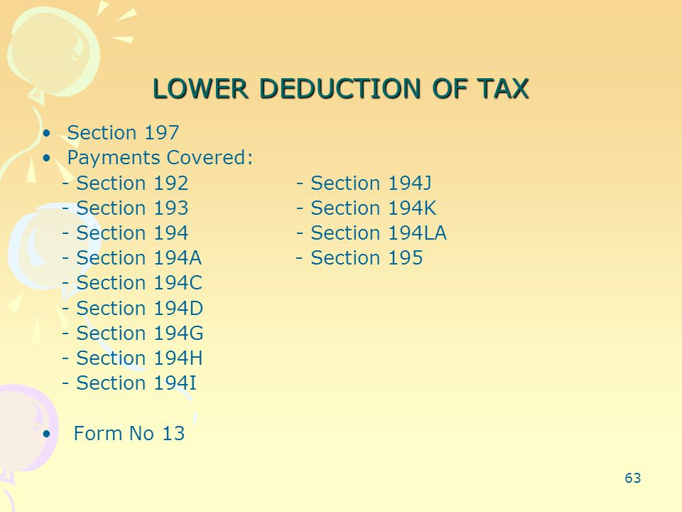 63 LOWER DEDUCTION OF TAX Section 197 Payments Covered: - Section 192 - Section 194J - Section 193 - Section 194K - Section 194 - Section 194LA - Section 194A - Section 195 - Section 194C - Section 194D - Section 194G - Section 194H - Section 194I Form No 13