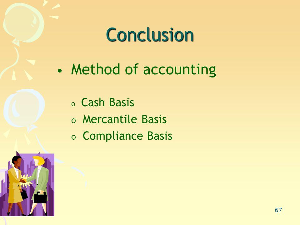 67 Conclusion Method of accounting o Cash Basis o Mercantile Basis o Compliance Basis