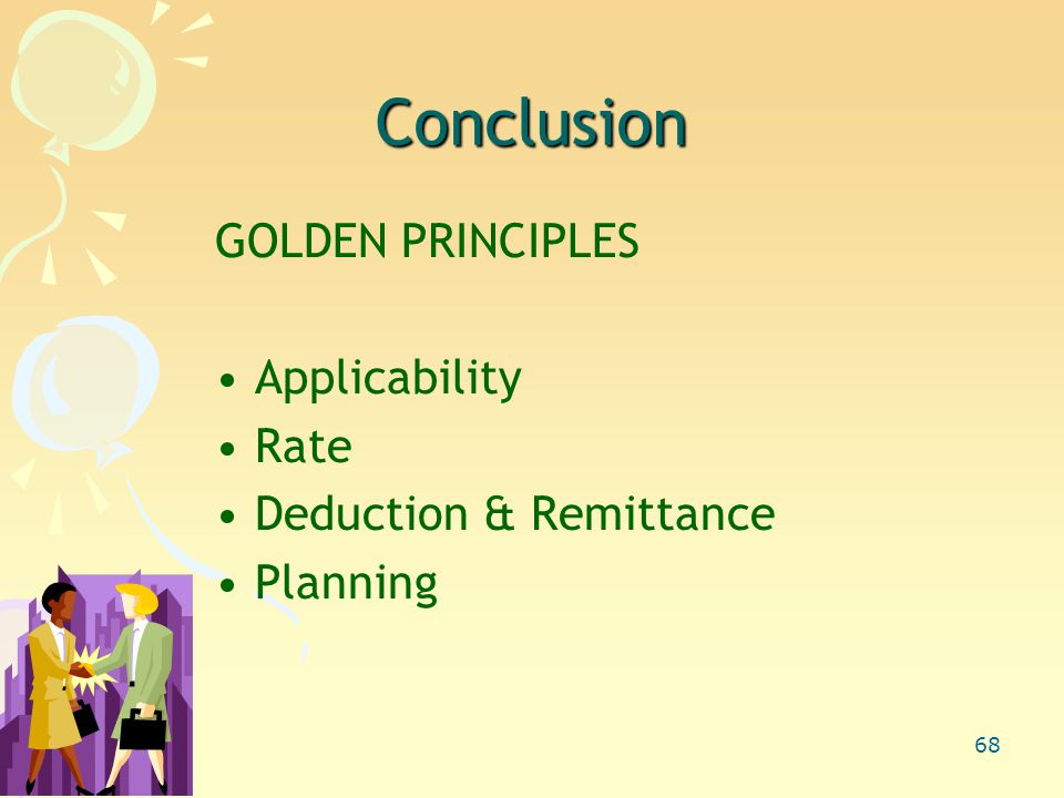 68 Conclusion GOLDEN PRINCIPLES Applicability Rate Deduction & Remittance Planning
