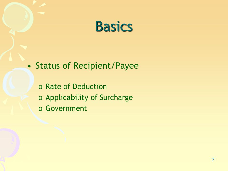 7 Status of Recipient/Payee oRate of Deduction oApplicability of Surcharge oGovernment Basics