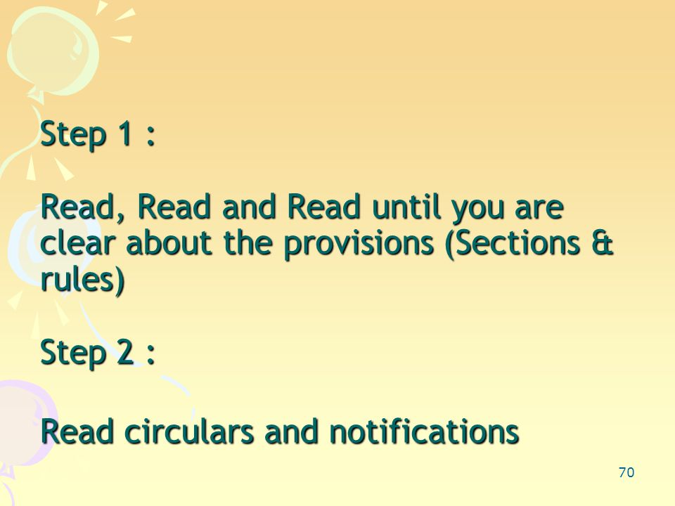 70 Step 1 : Read, Read and Read until you are clear about the provisions (Sections & rules) Step 2 : Read circulars and notifications