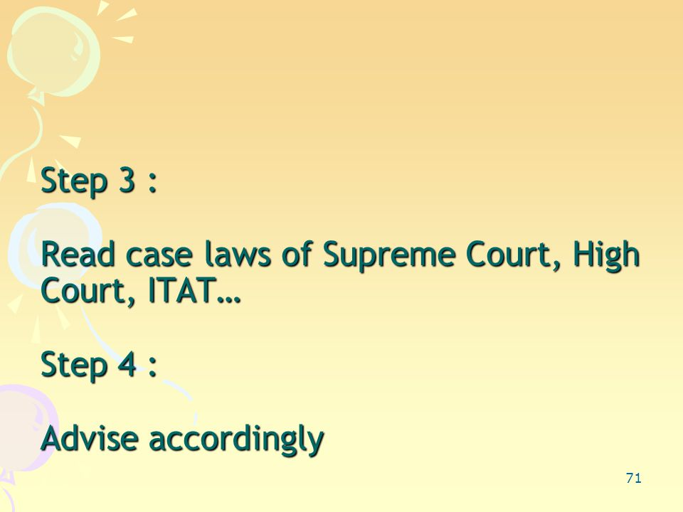 71 Step 3 : Read case laws of Supreme Court, High Court, ITAT… Step 4 : Advise accordingly