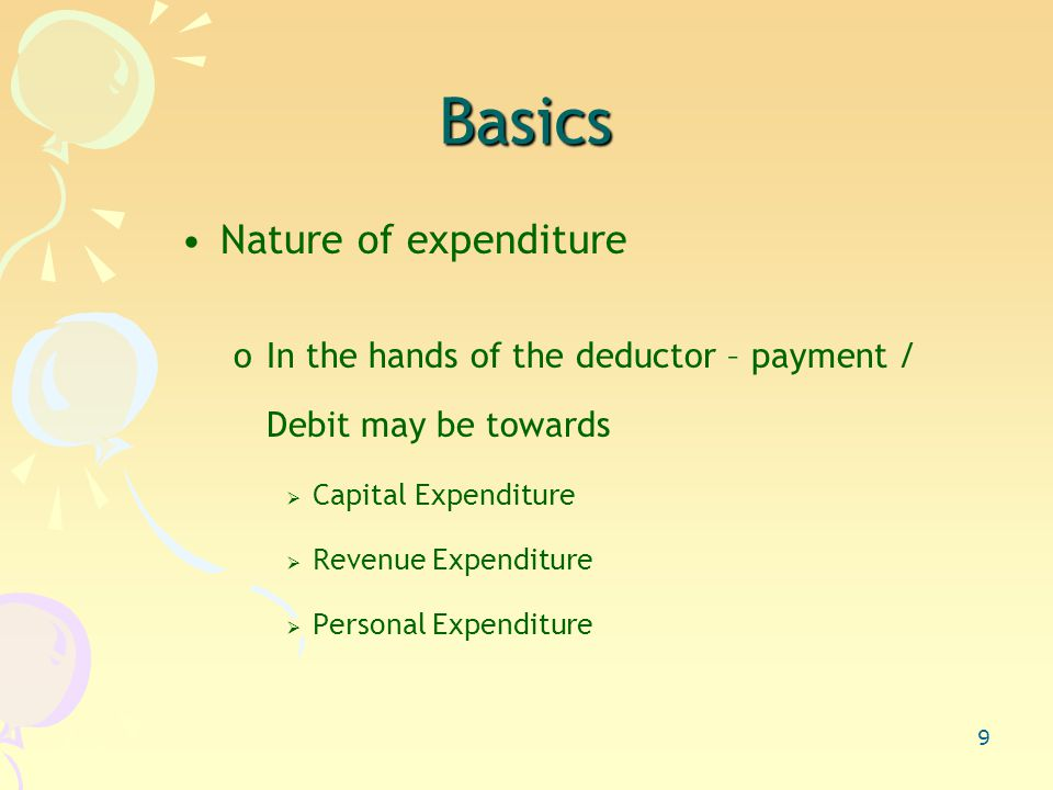 9 Basics Nature of expenditure oIn the hands of the deductor – payment / Debit may be towards  Capital Expenditure  Revenue Expenditure  Personal Expenditure
