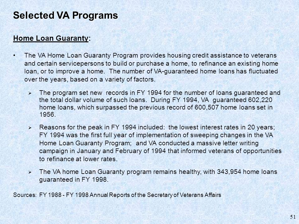 51 Selected VA Programs Home Loan Guaranty: The VA Home Loan Guaranty Program provides housing credit assistance to veterans and certain servicepersons to build or purchase a home, to refinance an existing home loan, or to improve a home.