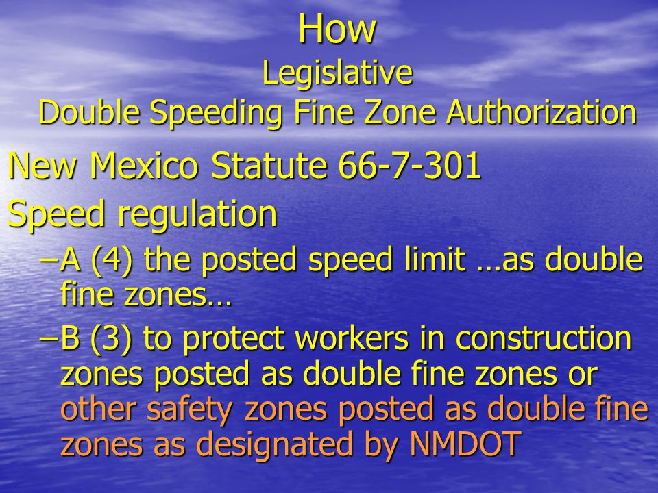 How Legislative Double Speeding Fine Zone Authorization New Mexico Statute 66-7-301 Speed regulation –A (4) the posted speed limit …as double fine zon