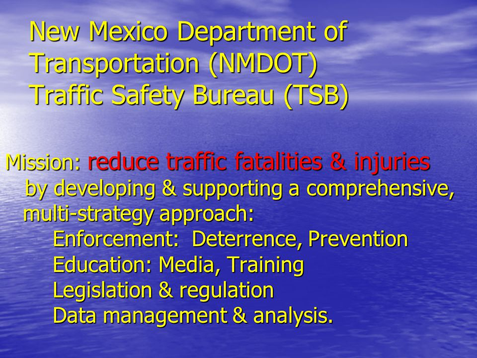 New Mexico Department of Transportation (NMDOT) Traffic Safety Bureau (TSB) Mission: reduce traffic fatalities & injuries Mission: reduce traffic fata