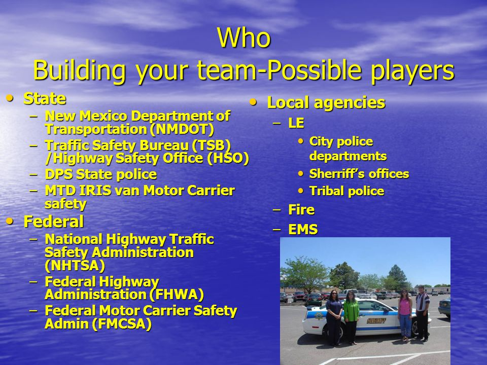 Who Building your team-Possible players State State –New Mexico Department of Transportation (NMDOT) –Traffic Safety Bureau (TSB) /Highway Safety Offi
