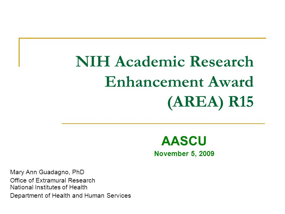 NIH Academic Research Enhancement Award (AREA) R15 AASCU November 5, 2009 Mary Ann Guadagno, PhD Office of Extramural Research National Institutes of Health Department of Health and Human Services