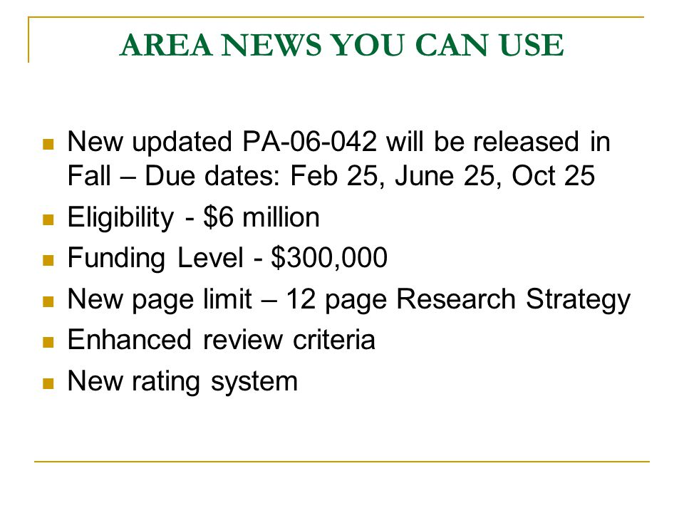 AREA NEWS YOU CAN USE New updated PA-06-042 will be released in Fall – Due dates: Feb 25, June 25, Oct 25 Eligibility - $6 million Funding Level - $300,000 New page limit – 12 page Research Strategy Enhanced review criteria New rating system