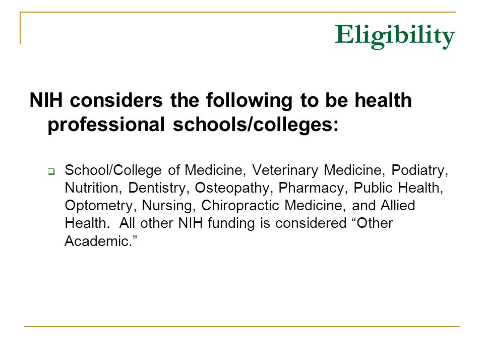 Eligibility NIH considers the following to be health professional schools/colleges:  School/College of Medicine, Veterinary Medicine, Podiatry, Nutrition, Dentistry, Osteopathy, Pharmacy, Public Health, Optometry, Nursing, Chiropractic Medicine, and Allied Health.