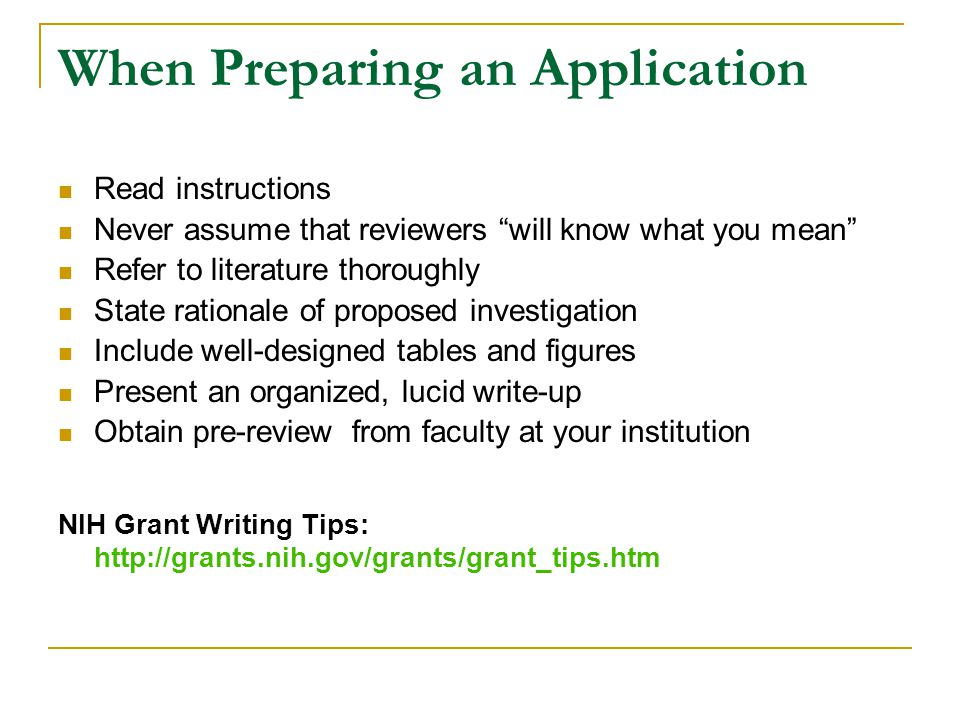 When Preparing an Application Read instructions Never assume that reviewers will know what you mean Refer to literature thoroughly State rationale of proposed investigation Include well-designed tables and figures Present an organized, lucid write-up Obtain pre-review from faculty at your institution NIH Grant Writing Tips: http://grants.nih.gov/grants/grant_tips.htm
