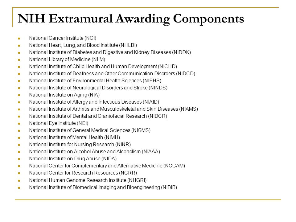 NIH Extramural Awarding Components National Cancer Institute (NCI) National Heart, Lung, and Blood Institute (NHLBI) National Institute of Diabetes and Digestive and Kidney Diseases (NIDDK) National Library of Medicine (NLM) National Institute of Child Health and Human Development (NICHD) National Institute of Deafness and Other Communication Disorders (NIDCD) National Institute of Environmental Health Sciences (NIEHS) National Institute of Neurological Disorders and Stroke (NINDS) National Institute on Aging (NIA) National Institute of Allergy and Infectious Diseases (NIAID) National Institute of Arthritis and Musculoskeletal and Skin Diseases (NIAMS) National Institute of Dental and Craniofacial Research (NIDCR) National Eye Institute (NEI) National Institute of General Medical Sciences (NIGMS) National Institute of Mental Health (NIMH) National Institute for Nursing Research (NINR) National Institute on Alcohol Abuse and Alcoholism (NIAAA) National Institute on Drug Abuse (NIDA) National Center for Complementary and Alternative Medicine (NCCAM) National Center for Research Resources (NCRR) National Human Genome Research Institute (NHGRI) National Institute of Biomedical Imaging and Bioengineering (NIBIB)