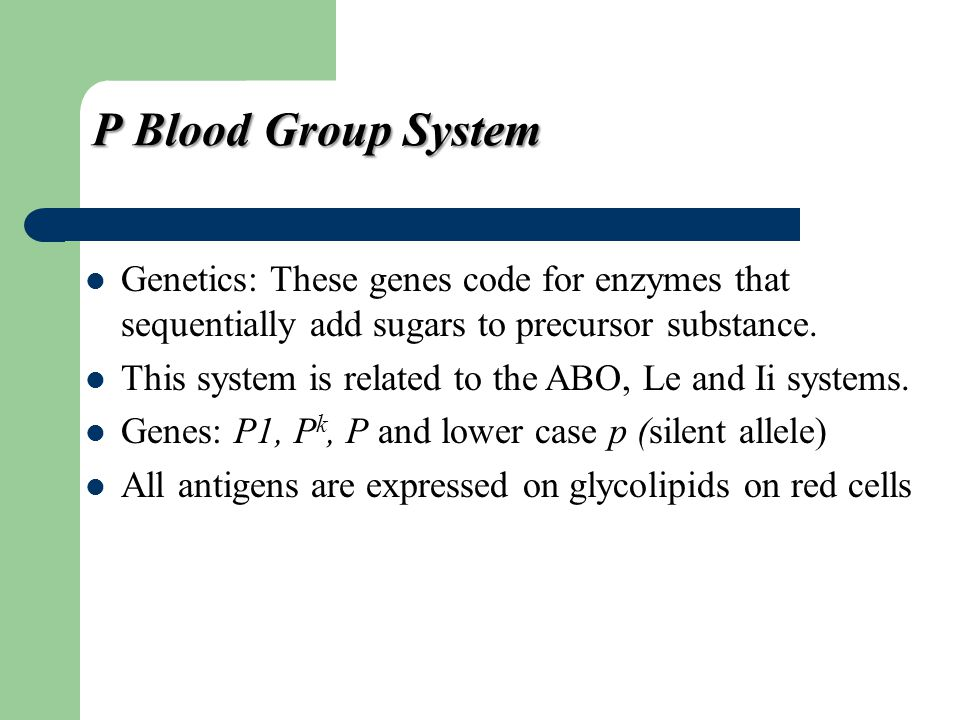 P Blood Group System Genetics: These genes code for enzymes that sequentially add sugars to precursor substance. This system is related to the ABO, Le