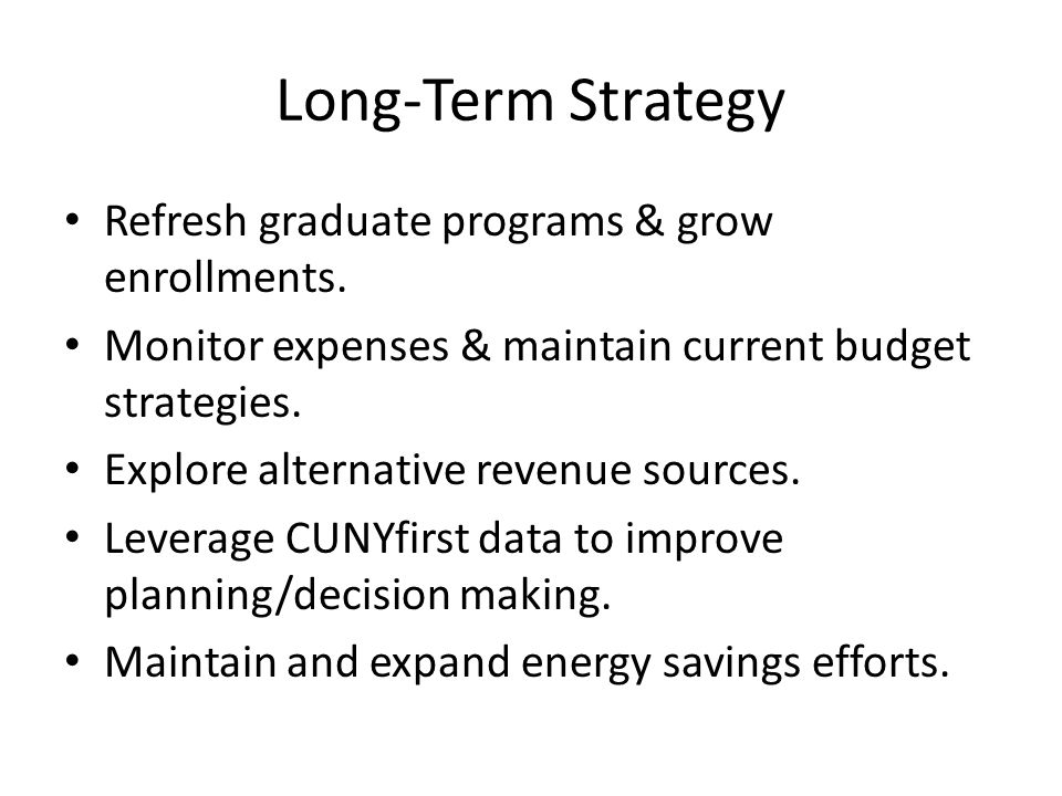 Long-Term Strategy Refresh graduate programs & grow enrollments. Monitor expenses & maintain current budget strategies. Explore alternative revenue so