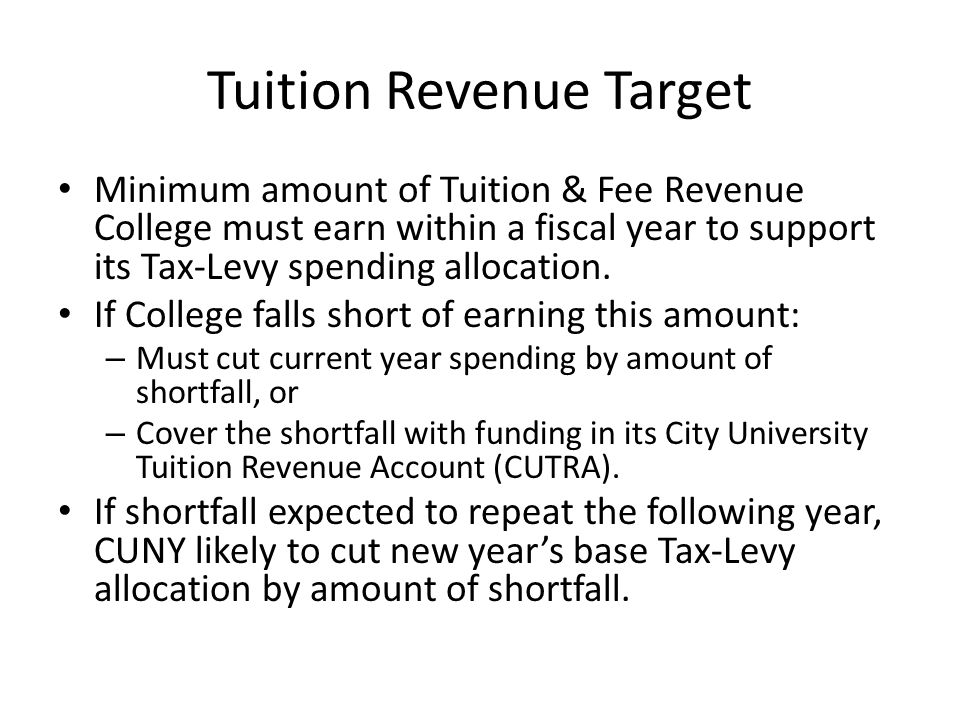 Tuition Revenue Target Minimum amount of Tuition & Fee Revenue College must earn within a fiscal year to support its Tax-Levy spending allocation.