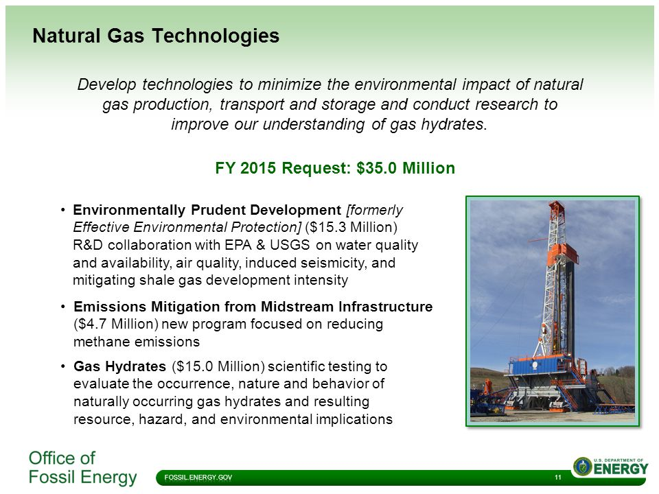 Natural Gas Technologies 11 FY 2015 Request: $35.0 Million Gas Hydrates ($15.0 Million) scientific testing to evaluate the occurrence, nature and behavior of naturally occurring gas hydrates and resulting resource, hazard, and environmental implications Environmentally Prudent Development [formerly Effective Environmental Protection] ($15.3 Million) R&D collaboration with EPA & USGS on water quality and availability, air quality, induced seismicity, and mitigating shale gas development intensity Develop technologies to minimize the environmental impact of natural gas production, transport and storage and conduct research to improve our understanding of gas hydrates.