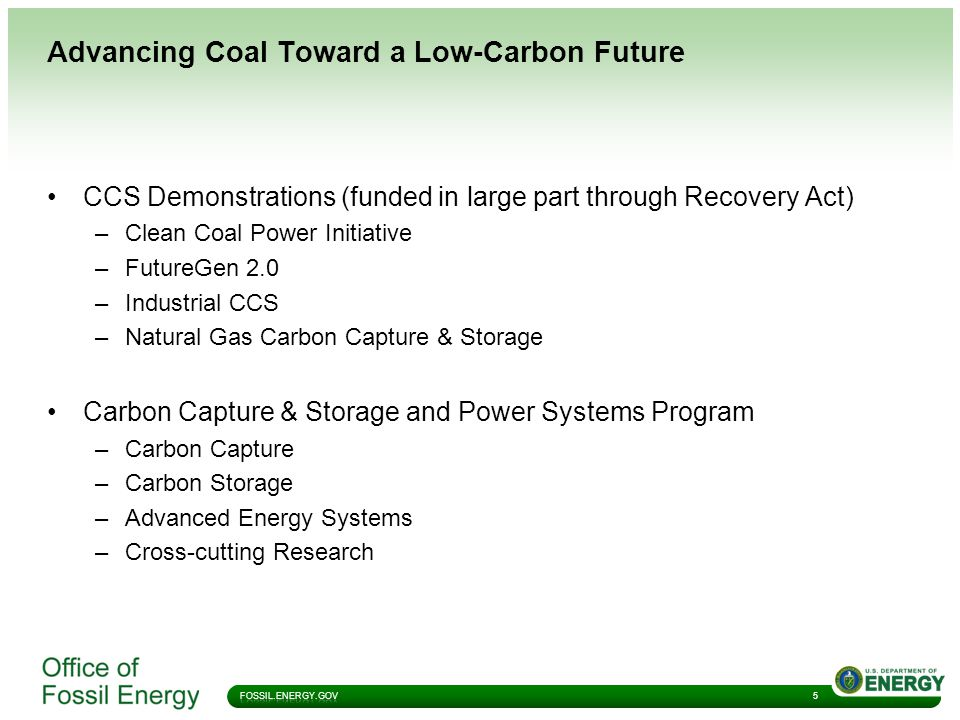 Advancing Coal Toward a Low-Carbon Future 5 CCS Demonstrations (funded in large part through Recovery Act) –Clean Coal Power Initiative –FutureGen 2.0 –Industrial CCS –Natural Gas Carbon Capture & Storage Carbon Capture & Storage and Power Systems Program –Carbon Capture –Carbon Storage –Advanced Energy Systems –Cross-cutting Research