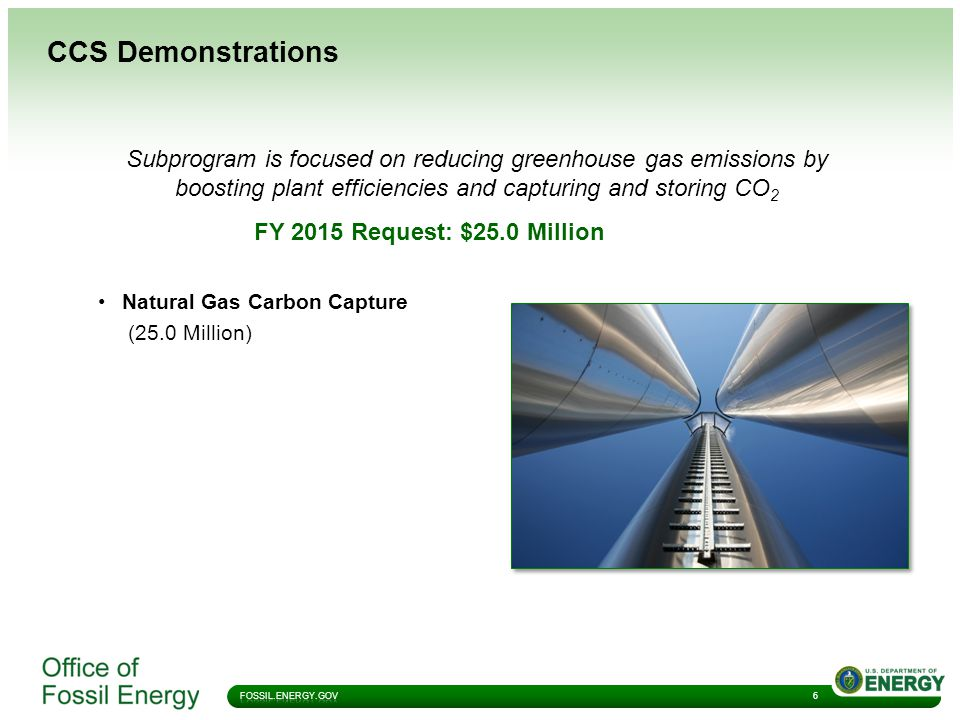 CCS Demonstrations Subprogram is focused on reducing greenhouse gas emissions by boosting plant efficiencies and capturing and storing CO 2 FY 2015 Request: $25.0 Million Natural Gas Carbon Capture (25.0 Million) 6