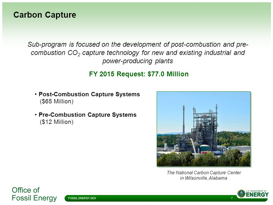 Carbon Capture 7 Sub-program is focused on the development of post-combustion and pre- combustion CO 2 capture technology for new and existing industrial and power-producing plants The National Carbon Capture Center in Wilsonville, Alabama FY 2015 Request: $77.0 Million Post-Combustion Capture Systems ($65 Million) Pre-Combustion Capture Systems ($12 Million)