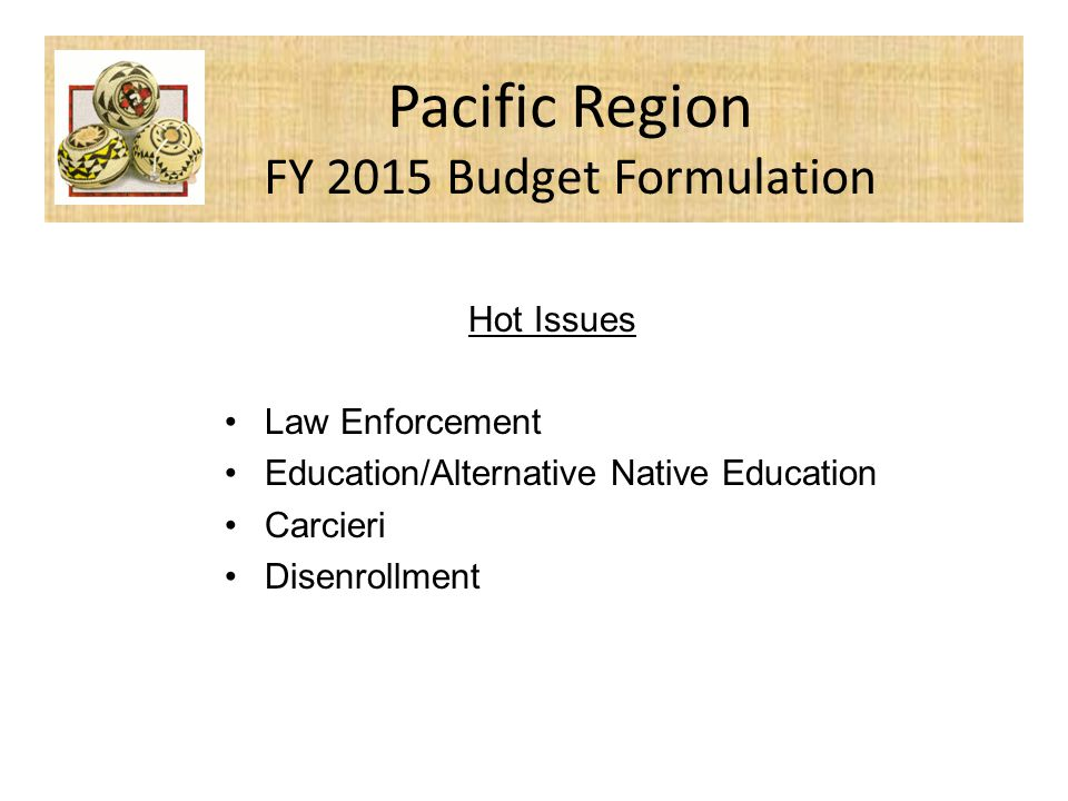 Hot Issues Law Enforcement Education/Alternative Native Education Carcieri Disenrollment Pacific Region FY 2015 Budget Formulation
