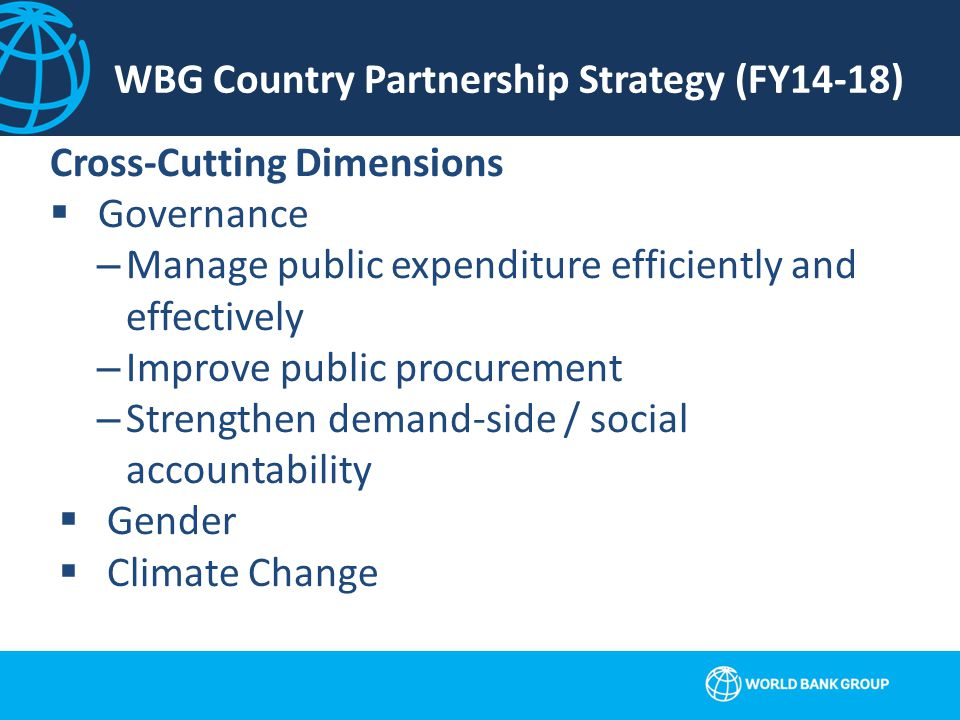 WBG Country Partnership Strategy (FY14-18) Cross-Cutting Dimensions  Governance –Manage public expenditure efficiently and effectively –Improve public procurement –Strengthen demand-side / social accountability  Gender  Climate Change