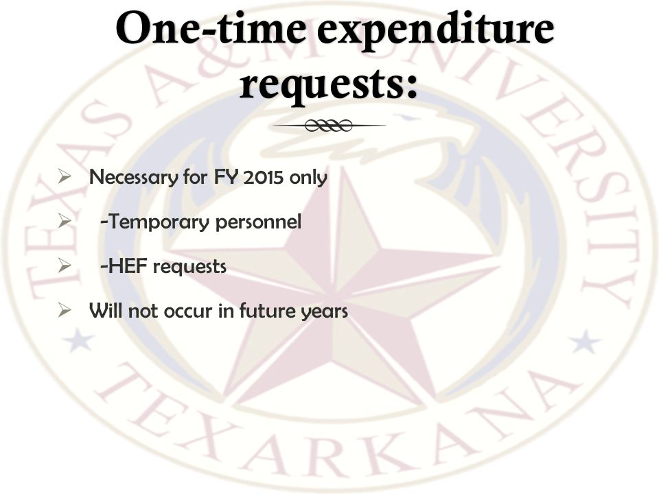One-time expenditure requests: One-time expenditure requests:  Necessary for FY 2015 only  -Temporary personnel  -HEF requests  Will not occur in future years