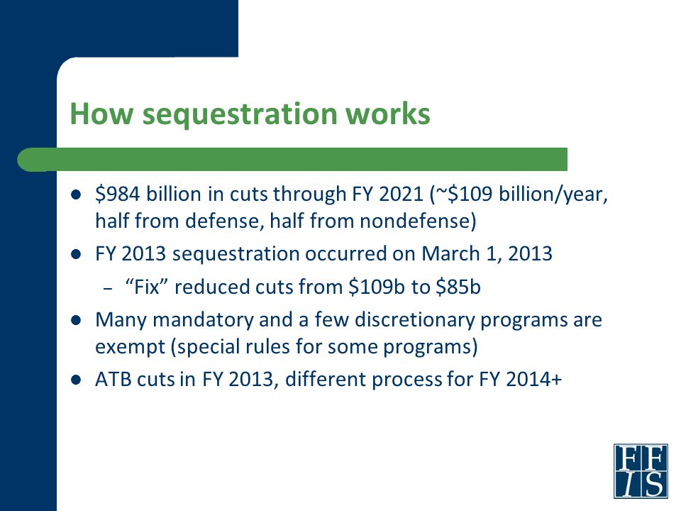 How sequestration works $984 billion in cuts through FY 2021 (~$109 billion/year, half from defense, half from nondefense) FY 2013 sequestration occurred on March 1, 2013 – Fix reduced cuts from $109b to $85b Many mandatory and a few discretionary programs are exempt (special rules for some programs) ATB cuts in FY 2013, different process for FY 2014+