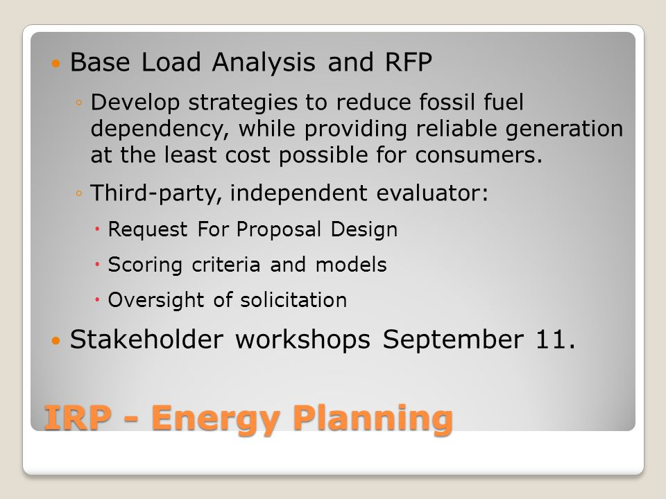 IRP - Energy Planning Base Load Analysis and RFP ◦Develop strategies to reduce fossil fuel dependency, while providing reliable generation at the least cost possible for consumers.