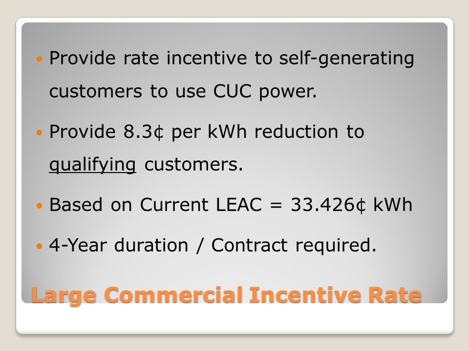 Large Commercial Incentive Rate Provide rate incentive to self-generating customers to use CUC power.