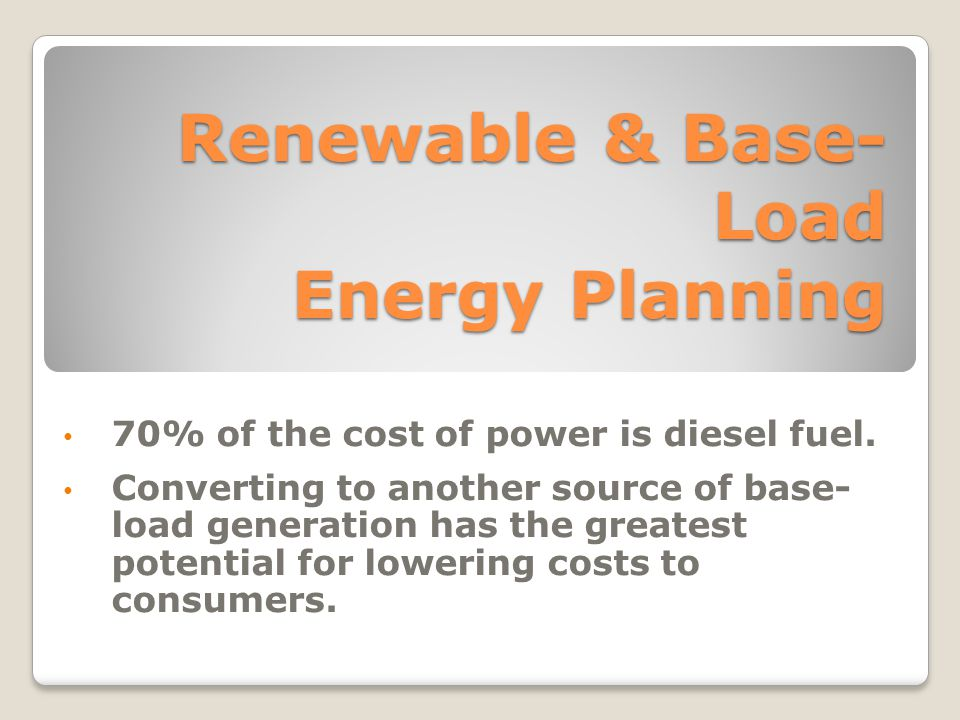 Renewable & Base- Load Energy Planning 70% of the cost of power is diesel fuel.