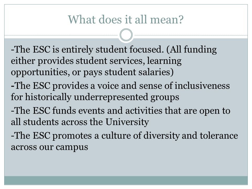 What does it all mean? -The ESC is entirely student focused. (All funding either provides student services, learning opportunities, or pays student sa
