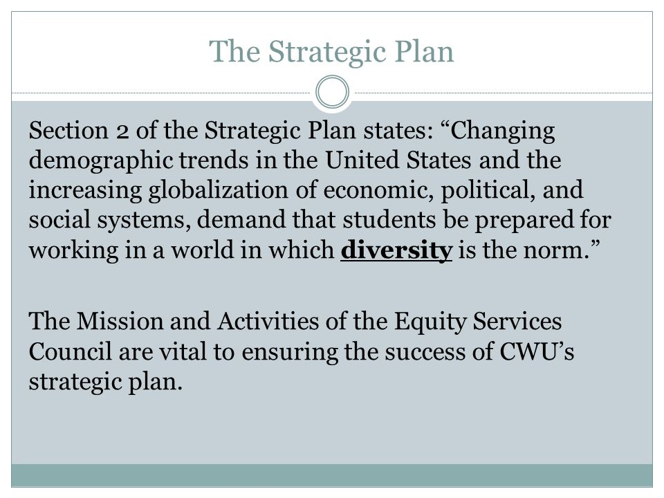 The Strategic Plan Section 2 of the Strategic Plan states: Changing demographic trends in the United States and the increasing globalization of economic, political, and social systems, demand that students be prepared for working in a world in which diversity is the norm. The Mission and Activities of the Equity Services Council are vital to ensuring the success of CWU's strategic plan.
