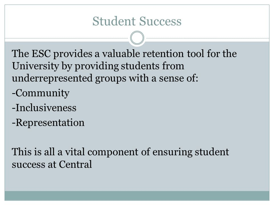 Student Success The ESC provides a valuable retention tool for the University by providing students from underrepresented groups with a sense of: -Com