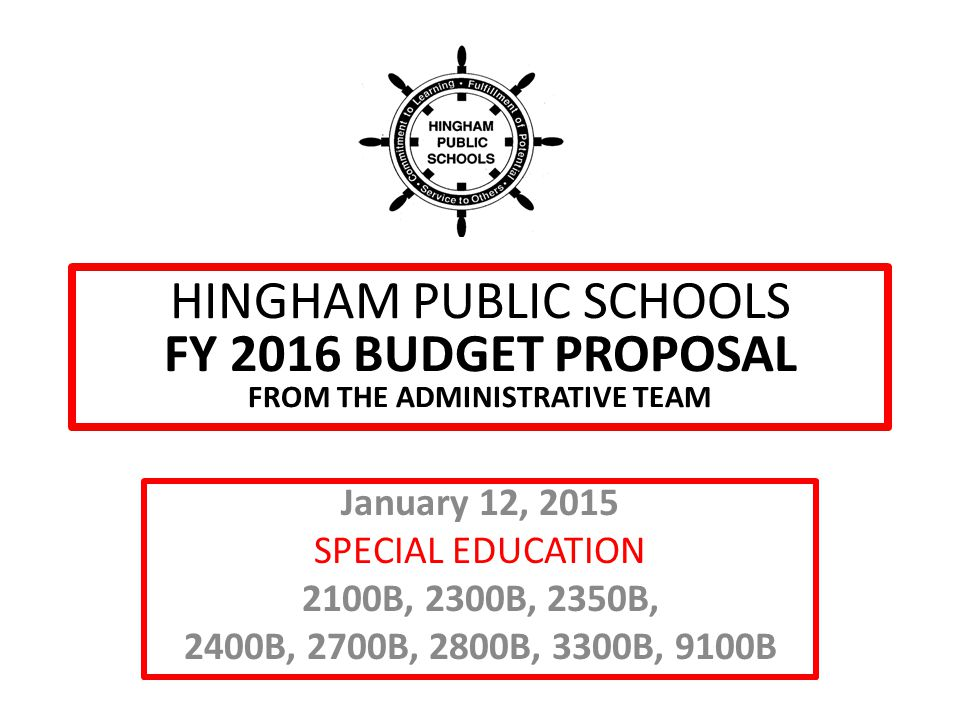 HINGHAM PUBLIC SCHOOLS FY 2016 BUDGET PROPOSAL FROM THE ADMINISTRATIVE TEAM January 12, 2015 SPECIAL EDUCATION 2100B, 2300B, 2350B, 2400B, 2700B, 2800