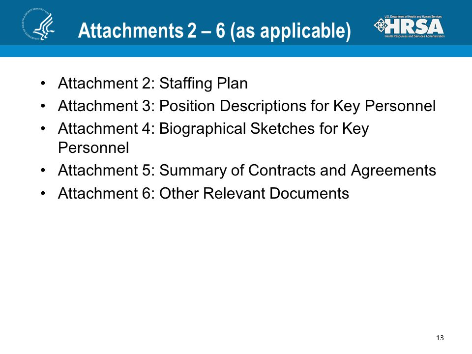 Attachments 2 – 6 (as applicable) Attachment 2: Staffing Plan Attachment 3: Position Descriptions for Key Personnel Attachment 4: Biographical Sketches for Key Personnel Attachment 5: Summary of Contracts and Agreements Attachment 6: Other Relevant Documents 13